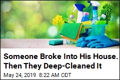 Someone Broke Into His House. Then They Deep-Cleaned It