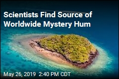 Scientists Find Source of Worldwide Mystery Hum