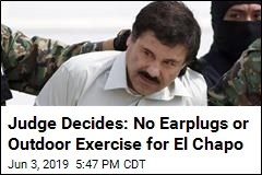 Judge Decides: No Earplugs or Outdoor Exercise for El Chapo