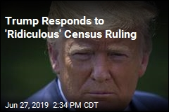 Trump Responds to 'Ridiculous' Census Ruling