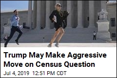Trump May Make Aggressive Move on Census Question