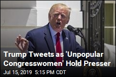Trump Tweets as 'Unpopular Congresswomen' Hold Presser