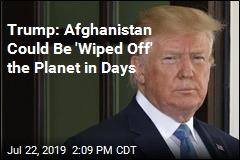 Trump: Afghanistan Could Be 'Wiped Off' the Planet in Days