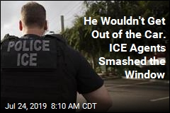 He Wouldn't Get Out of the Car. ICE Agents Smashed the Window