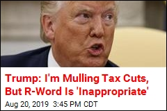 Trump: I'm Mulling Tax Cuts, But R-Word Is 'Inappropriate'