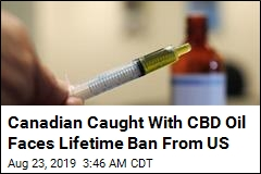 Canadian Caught With CBD Oil Faces Lifetime Ban From US