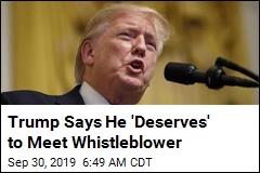 Trump Says He 'Deserves' to Meet Whistleblower