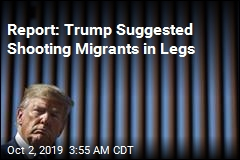 Report: Trump Suggested Shooting Migrants in Legs