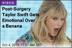 Post-Surgery Taylor Swift Gets Emotional Over a Banana
