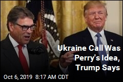 Ukraine Call Was Perry's Idea, Trump Says