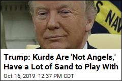Trump: Kurds Are 'Not Angels,' Have a Lot of Sand to Play With