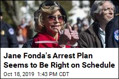 Jane Fonda's Arrest Plan Seems to Be Right on Schedule