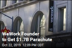 WeWork Founder to Get $1.7B Parachute