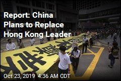 Report: China Plans to Replace Hong Kong Leader