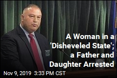 A Woman in a 'Disheveled State'; a Father and Daughter Arrested