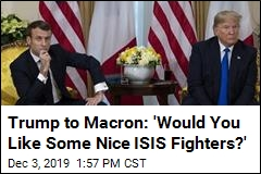 Trump to Macron: 'Would You Like Some Nice ISIS Fighters?'