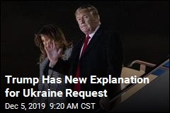 Trump Has New Explanation for Ukraine Request