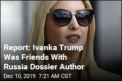 Report: Ivanka Trump Was Friends With Russia Dossier Author