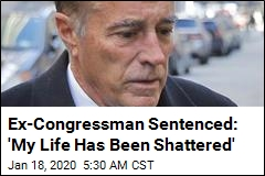 Ex-Congressman Sentenced: 'My Life Has Been Shattered'