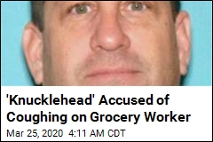 'Knucklehead' Accused of Coughing on Grocery Worker