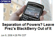 Separation of Powers? Leave Prez's BlackBerry Out of It