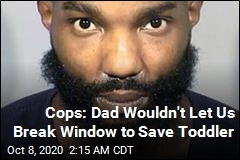 Cops: Dad Wouldn't Let Us Break Window to Save Toddler