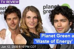 Planet Green a 'Waste of Energy'