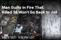 Man Guilty in Fire That Killed 36 Won't Be Going Back to Jail