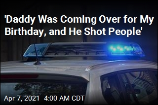'Daddy Was Coming Over for My Birthday, and He Shot People'