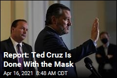 Report: Ted Cruz Is Done With the Mask