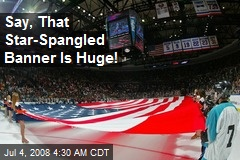 Say, That Star-Spangled Banner Is Huge!