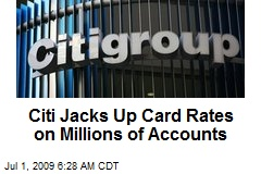 Citi Jacks Up Card Rates on Millions of Accounts