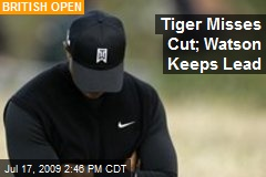 Tiger Misses Cut; Watson Keeps Lead