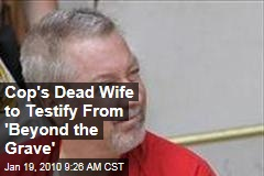 Cop's Dead Wife to Testify From 'Beyond the Grave'