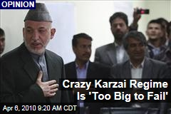 Crazy Karzai Regime Is 'Too Big to Fail'