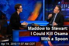 Maddow to Stewart: I Could Kill Osama With a Spoon