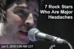 7 Rock Stars Who Are Major Headaches