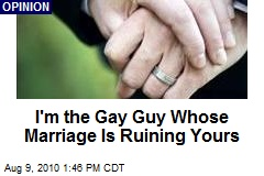 I'm the Gay Guy Whose Marriage Is Ruining Yours