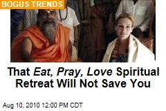 That Eat, Pray, Love Spiritual Retreat Will Not Save You